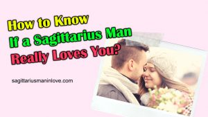 How to Know If a Sagittarius Man Really Loves You? - Dating Tips